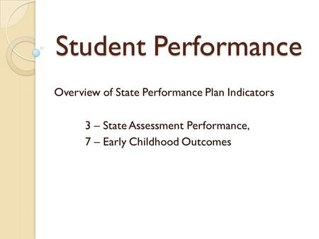 Student Performance Overview of State Performance Plan Indicators 3 – State Assessment Performance, 7 – Early Childhood Outcomes.
