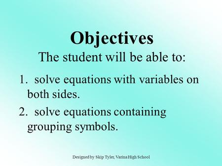 1. solve equations with variables on both sides. 2. solve equations containing grouping symbols. Objectives The student will be able to: Designed by Skip.