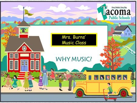 Mrs. Burns Music Class WHY MUSIC? Objectives Benefits of Music Education Music Education Advocacy What Parents can do to Encourage their Children in.
