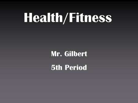 Health/Fitness Mr. Gilbert 5th Period. Monday Wednesday and Fridays are sports activities days Tuesday and Thursday are Fitness/Aerobic Days Sports units.