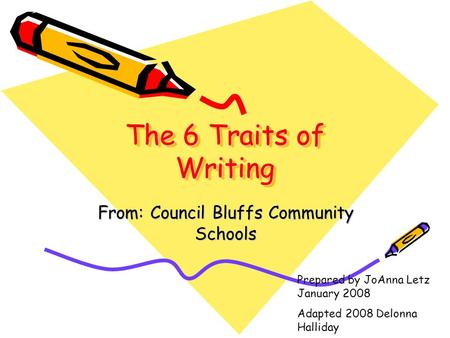 The 6 Traits of Writing From: Council Bluffs Community Schools Prepared by JoAnna Letz January 2008 Adapted 2008 Delonna Halliday.