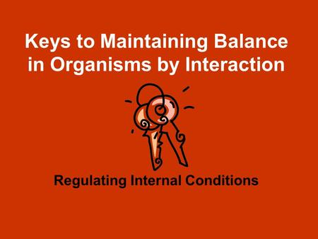 Keys to Maintaining Balance in Organisms by Interaction Regulating Internal Conditions.
