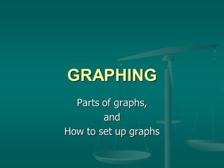 GRAPHING Parts of graphs, and How to set up graphs.