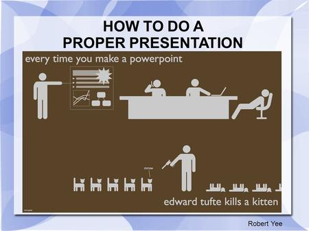 HOW TO DO A PROPER PRESENTATION Robert Yee. Common Mistakes and What Not to Do There is no need to make it more complicated than you need to Your presentation.