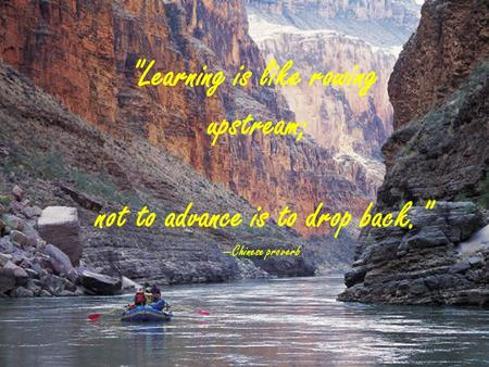 Not to advance is to drop back. Chinese proverb Learning is like rowing upstream;