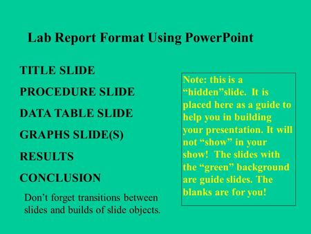 Lab Report Format Using PowerPoint TITLE SLIDE PROCEDURE SLIDE DATA TABLE SLIDE GRAPHS SLIDE(S) RESULTS CONCLUSION Note: this is a hiddenslide. It is placed.