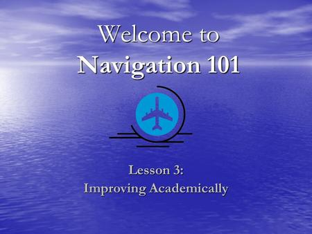 Welcome to Navigation 101 Lesson 3: Improving Academically.