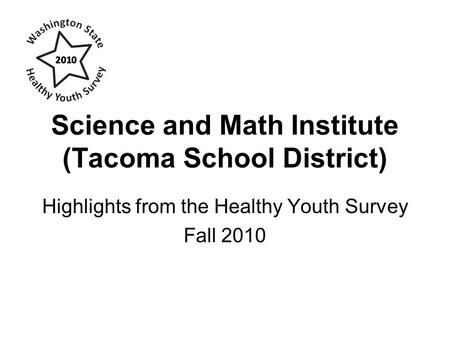 Science and Math Institute (Tacoma School District) Highlights from the Healthy Youth Survey Fall 2010.