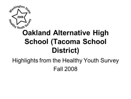 Oakland Alternative High School (Tacoma School District) Highlights from the Healthy Youth Survey Fall 2008.