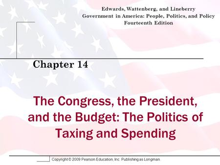 Copyright © 2009 Pearson Education, Inc. Publishing as Longman. The Congress, the President, and the Budget: The Politics of Taxing and Spending Chapter.