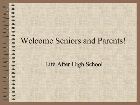 Welcome Seniors and Parents! Life After High School.