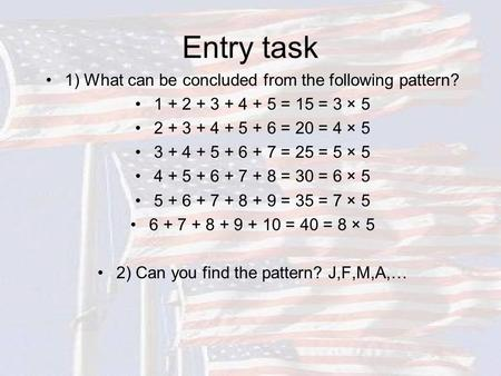Entry task 1) What can be concluded from the following pattern? 1 + 2 + 3 + 4 + 5 = 15 = 3 × 5 2 + 3 + 4 + 5 + 6 = 20 = 4 × 5 3 + 4 + 5 + 6 + 7 = 25 =