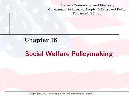 Copyright © 2009 Pearson Education, Inc. Publishing as Longman. Social Welfare Policymaking Chapter 18 Edwards, Wattenberg, and Lineberry Government in.