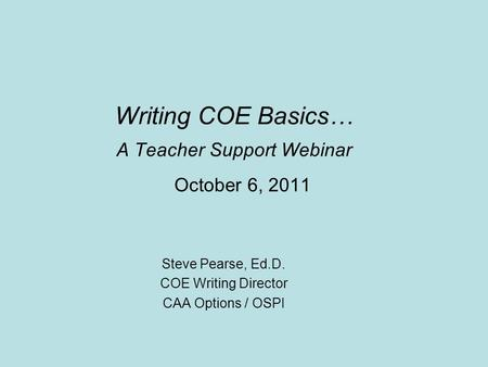 Writing COE Basics… A Teacher Support Webinar October 6, 2011 Steve Pearse, Ed.D. COE Writing Director CAA Options / OSPI.