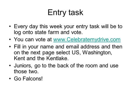 Entry task Every day this week your entry task will be to log onto state farm and vote. You can vote at www.Celebratemydrive.comwww.Celebratemydrive.com.