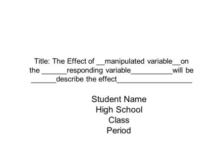 Title: The Effect of __manipulated variable__on the ______responding variable__________will be ______describe the effect__________________ Student Name.