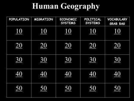Human Geography POPULATIONMIGRATIONECONOMIC SYSTEMS POLITICAL SYSTEMS VOCABULARY GRAB BAG 10 20 30 40 50.
