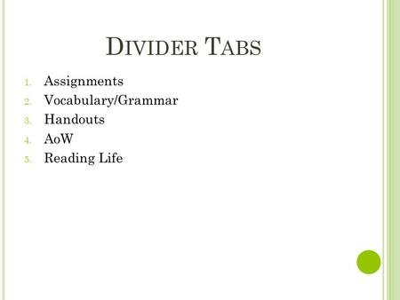 D IVIDER T ABS 1. Assignments 2. Vocabulary/Grammar 3. Handouts 4. AoW 5. Reading Life.
