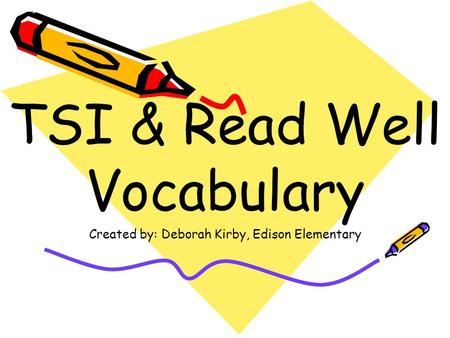 TSI & Read Well Vocabulary Created by: Deborah Kirby, Edison Elementary.