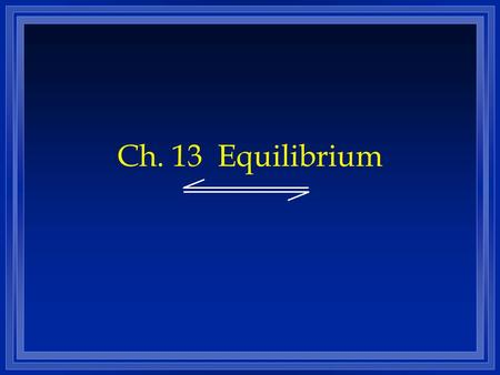 Ch. 13 Equilibrium. Chemical Equilibrium Z The state where the concentrations of all reactants and products remain constant with time. Z On the molecular.