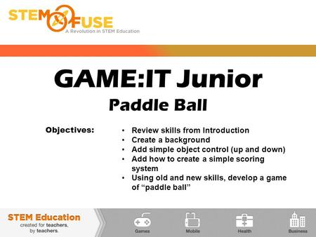 GAME:IT Junior Paddle Ball Objectives: Review skills from Introduction Create a background Add simple object control (up and down) Add how to create a.