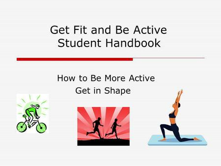 Get Fit and Be Active Student Handbook How to Be More Active Get in Shape.