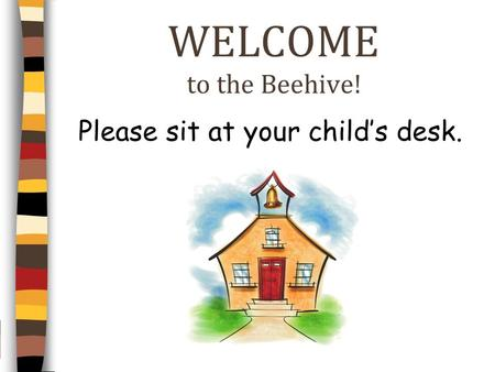 WELCOME to the Beehive! Please sit at your childs desk.