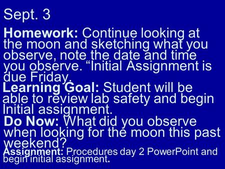 Sept. 3 Homework: Continue looking at the moon and sketching what you observe, note the date and time you observe. Initial Assignment is due Friday. Learning.