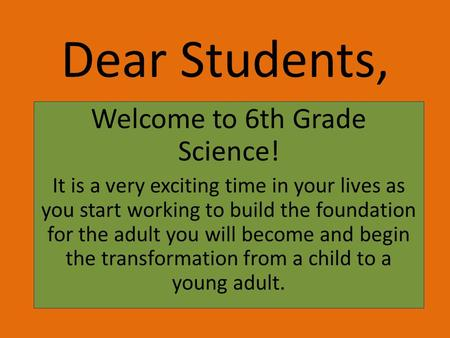 Dear Students, Welcome to 6th Grade Science! It is a very exciting time in your lives as you start working to build the foundation for the adult you will.