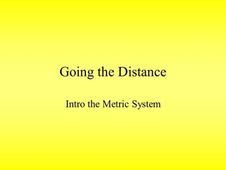 Going the Distance Intro the Metric System. 10-8-13 Do Now Title the next full page in your journal: UNIT 2: METRICS AND THE SCIENTIFIC METHOD Paste the.