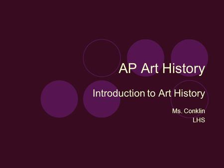 AP Art History Introduction to Art History Ms. Conklin LHS.
