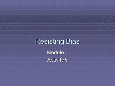 Resisting Bias Module 1 Activity 5. Resisting Bias It is important that adults learn to respond in appropriate ways to children, because ignoring and.