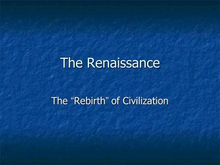 The Renaissance The Rebirth of Civilization. When was the Renaissance? Although it is hard to find an exact starting and ending date for the Renaissance,