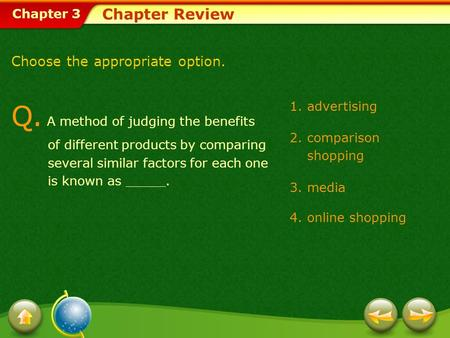 Chapter 3 1.advertising 2.comparison shopping 3.media 4.online shopping Chapter Review Choose the appropriate option. Q. A method of judging the benefits.