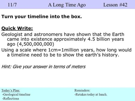 Turn your timeline into the box. Quick Write: Geologist and astronomers have shown that the Earth came into existence approximately 4.5 billion years ago.