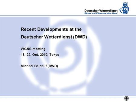 Recent Developments at the Deutscher Wetterdienst (DWD) WGNE-meeting 18.-22. Oct. 2010, Tokyo Michael Baldauf (DWD)