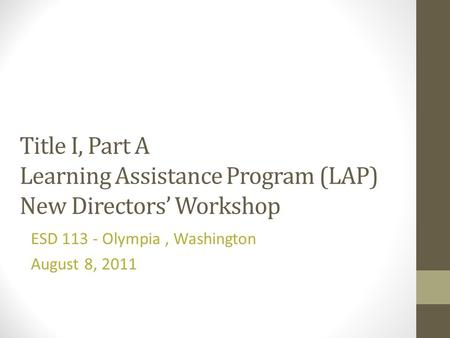 Title I, Part A Learning Assistance Program (LAP) New Directors Workshop ESD 113 - Olympia, Washington August 8, 2011.
