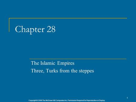 Copyright © 2006 The McGraw-Hill Companies Inc. Permission Required for Reproduction or Display. 1 Chapter 28 The Islamic Empires Three, Turks from the.
