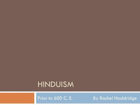 HINDUISM Prior to 600 C. E. By Rachel Houldridge.