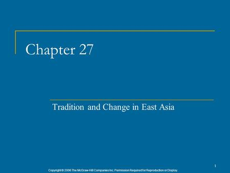 Copyright © 2006 The McGraw-Hill Companies Inc. Permission Required for Reproduction or Display. 1 Chapter 27 Tradition and Change in East Asia.