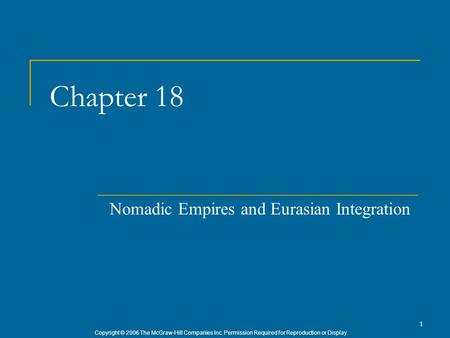 Copyright © 2006 The McGraw-Hill Companies Inc. Permission Required for Reproduction or Display. 1 Chapter 18 Nomadic Empires and Eurasian Integration.