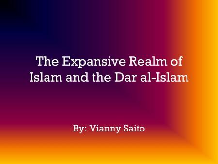 The Expansive Realm of Islam and the Dar al-Islam By: Vianny Saito.