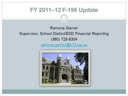 FY 2011–12 F-196 Update Ramona Garner Supervisor, School District/ESD Financial Reporting (360) 725-6304 1.