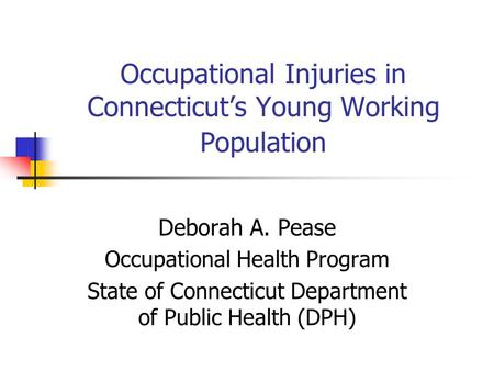 Occupational Injuries in Connecticuts Young Working Population Deborah A. Pease Occupational Health Program State of Connecticut Department of Public Health.