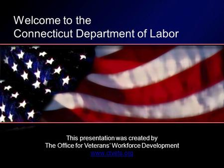 This presentation was created by The Office for Veterans Workforce Development www.ctvets.org Welcome to the Connecticut Department of Labor.