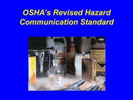 OSHAs Revised Hazard Communication Standard. Purpose of OSHAs Hazard Communication Standard Hazard Communication Program Container Labeling Safety Data.
