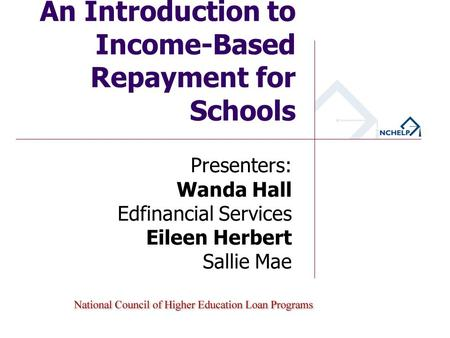 An Introduction to Income-Based Repayment for Schools Presenters: Wanda Hall Edfinancial Services Eileen Herbert Sallie Mae.