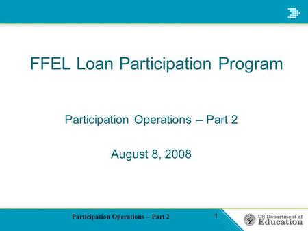 Participation Operations – Part 2 1 FFEL Loan Participation Program Participation Operations – Part 2 August 8, 2008.