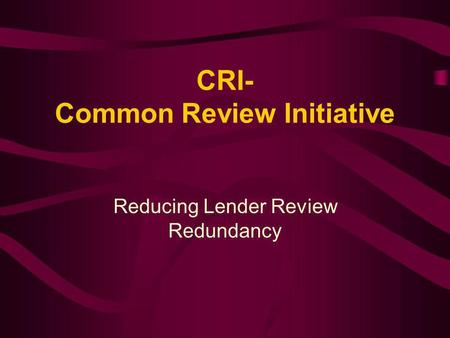 CRI- Common Review Initiative Reducing Lender Review Redundancy.