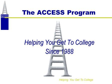 Helping You Get To College The ACCESS Program Helping You Get To College Since 1988.